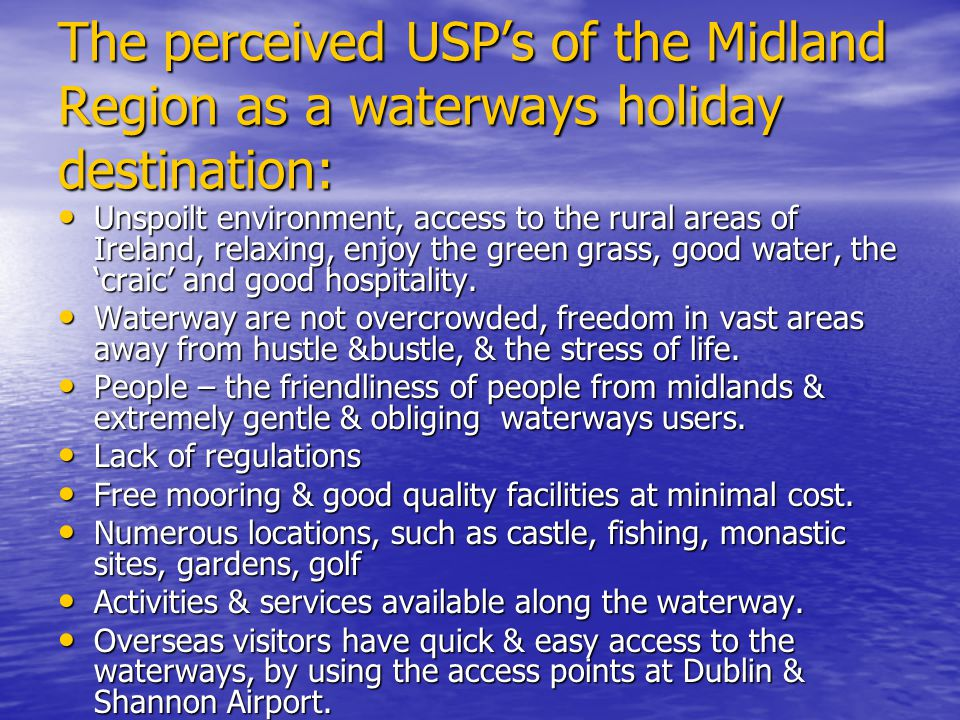 The perceived USPs of the Midland Region as a waterways holiday destination: Unspoilt environment, access to the rural areas of Ireland, relaxing, enjoy the green grass, good water, the craic and good hospitality.
