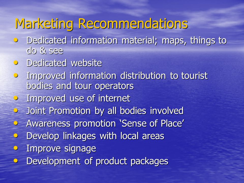 Marketing Recommendations Dedicated information material; maps, things to do & see Dedicated information material; maps, things to do & see Dedicated website Dedicated website Improved information distribution to tourist bodies and tour operators Improved information distribution to tourist bodies and tour operators Improved use of internet Improved use of internet Joint Promotion by all bodies involved Joint Promotion by all bodies involved Awareness promotion Sense of Place Awareness promotion Sense of Place Develop linkages with local areas Develop linkages with local areas Improve signage Improve signage Development of product packages Development of product packages