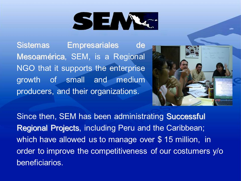 Sistemas Empresariales de Mesoamérica Sistemas Empresariales de Mesoamérica, SEM, is a Regional NGO that it supports the enterprise growth of small and medium producers, and their organizations.