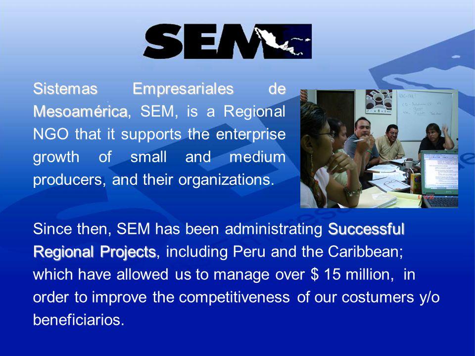 Sistemas Empresariales de Mesoamérica Sistemas Empresariales de Mesoamérica, SEM, is a Regional NGO that it supports the enterprise growth of small an