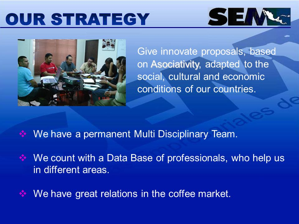 Asociativity Give innovate proposals, based on Asociativity, adapted to the social, cultural and economic conditions of our countries. We have a perma
