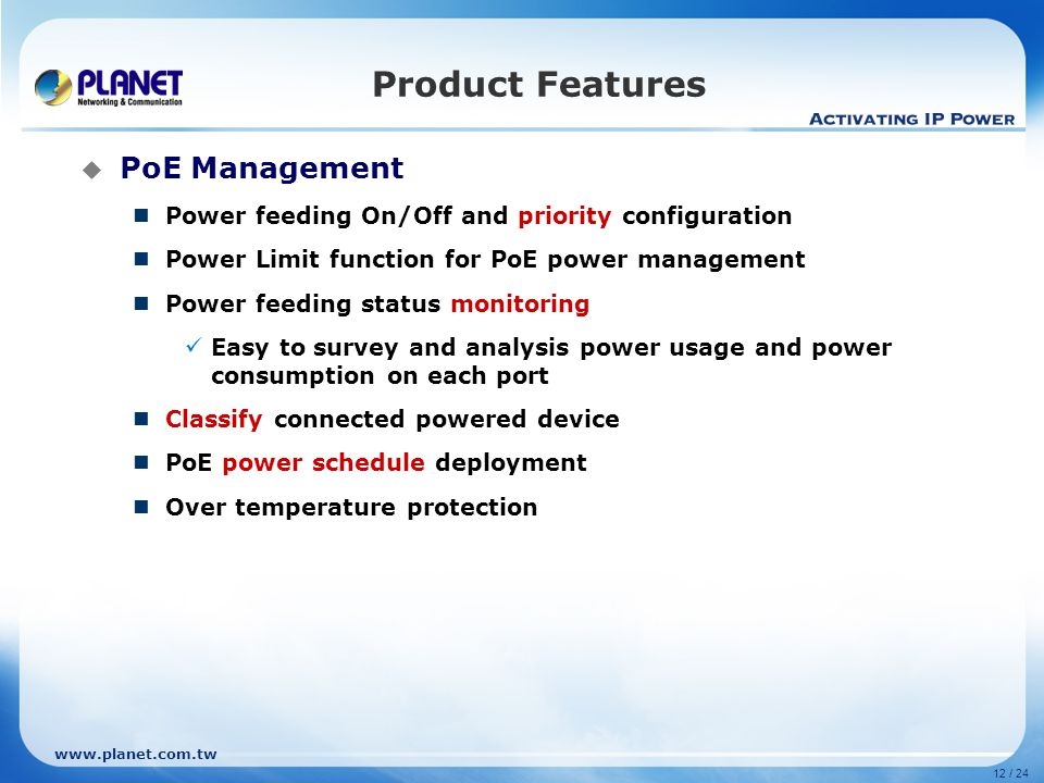 www.planet.com.tw 12 / 24 PoE Management Power feeding On/Off and priority configuration Power Limit function for PoE power management Power feeding s