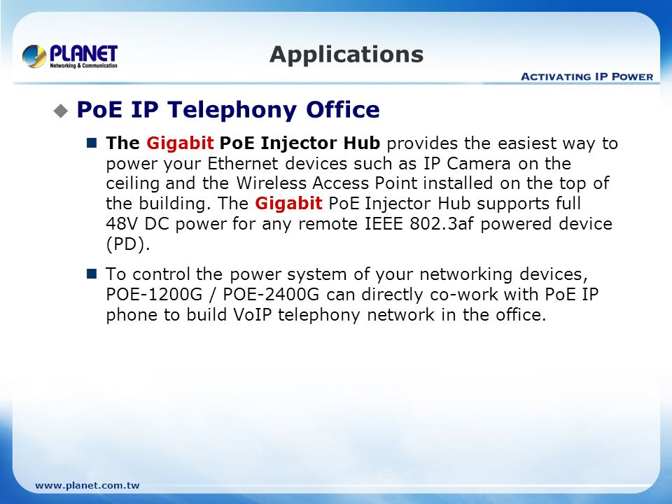 www.planet.com.tw Applications PoE IP Telephony Office The Gigabit PoE Injector Hub provides the easiest way to power your Ethernet devices such as IP