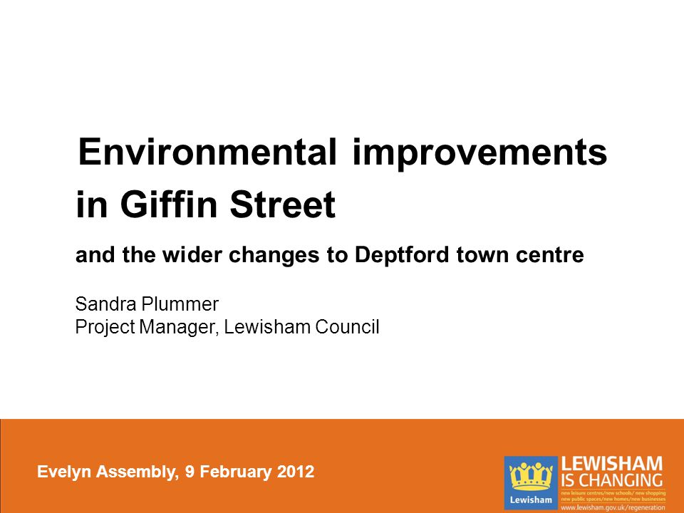 Environmental improvements in Giffin Street and the wider changes to Deptford town centre Sandra Plummer Project Manager, Lewisham Council Evelyn Assembly, 9 February 2012