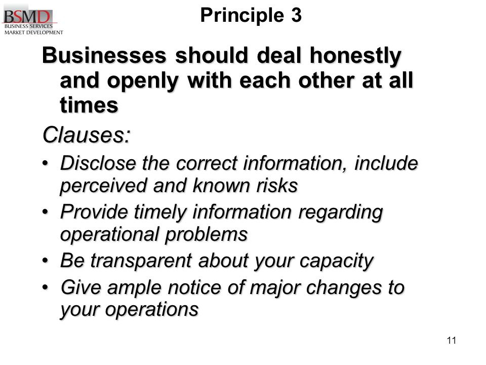 11 Principle 3 Businesses should deal honestly and openly with each other at all times Clauses: Disclose the correct information, include perceived and known risksDisclose the correct information, include perceived and known risks Provide timely information regarding operational problemsProvide timely information regarding operational problems Be transparent about your capacityBe transparent about your capacity Give ample notice of major changes to your operationsGive ample notice of major changes to your operations