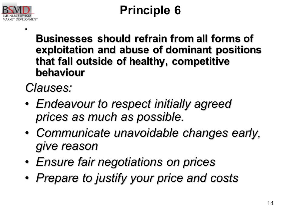 14 Principle 6 Businesses should refrain from all forms of exploitation and abuse of dominant positions that fall outside of healthy, competitive behaviour Businesses should refrain from all forms of exploitation and abuse of dominant positions that fall outside of healthy, competitive behaviourClauses: Endeavour to respect initially agreed prices as much as possible.Endeavour to respect initially agreed prices as much as possible.
