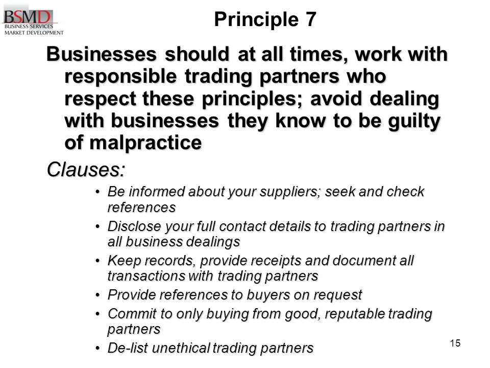 15 Principle 7 Businesses should at all times, work with responsible trading partners who respect these principles; avoid dealing with businesses they know to be guilty of malpractice Clauses: Be informed about your suppliers; seek and check referencesBe informed about your suppliers; seek and check references Disclose your full contact details to trading partners in all business dealingsDisclose your full contact details to trading partners in all business dealings Keep records, provide receipts and document all transactions with trading partnersKeep records, provide receipts and document all transactions with trading partners Provide references to buyers on requestProvide references to buyers on request Commit to only buying from good, reputable trading partnersCommit to only buying from good, reputable trading partners De-list unethical trading partnersDe-list unethical trading partners
