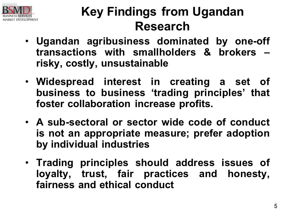 16 Principle 8 Respect all Ugandan Legislation and its intentions, especially: Respect all Ugandan Legislation and its intentions, especially: Companies ActCompanies Act Sale of goods ActSale of goods Act Registration of Business ActRegistration of Business Act Trade Marks ActTrade Marks Act UNBS standardsUNBS standards