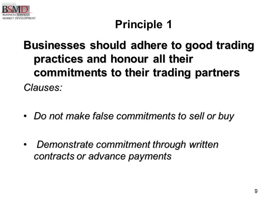 9 Principle 1 Businesses should adhere to good trading practices and honour all their commitments to their trading partners Clauses: Do not make false commitments to sell or buyDo not make false commitments to sell or buy Demonstrate commitment through written contracts or advance payments Demonstrate commitment through written contracts or advance payments