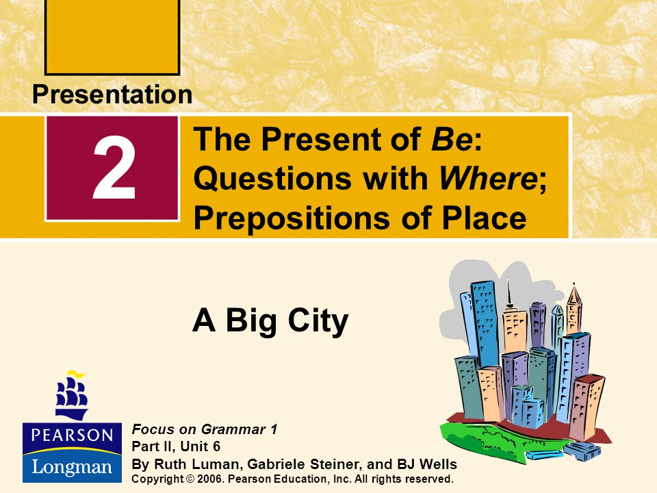The Present of Be: Questions with Where; Prepositions of Place A Big City 2 Focus on Grammar 1 Part II, Unit 6 By Ruth Luman, Gabriele Steiner, and BJ