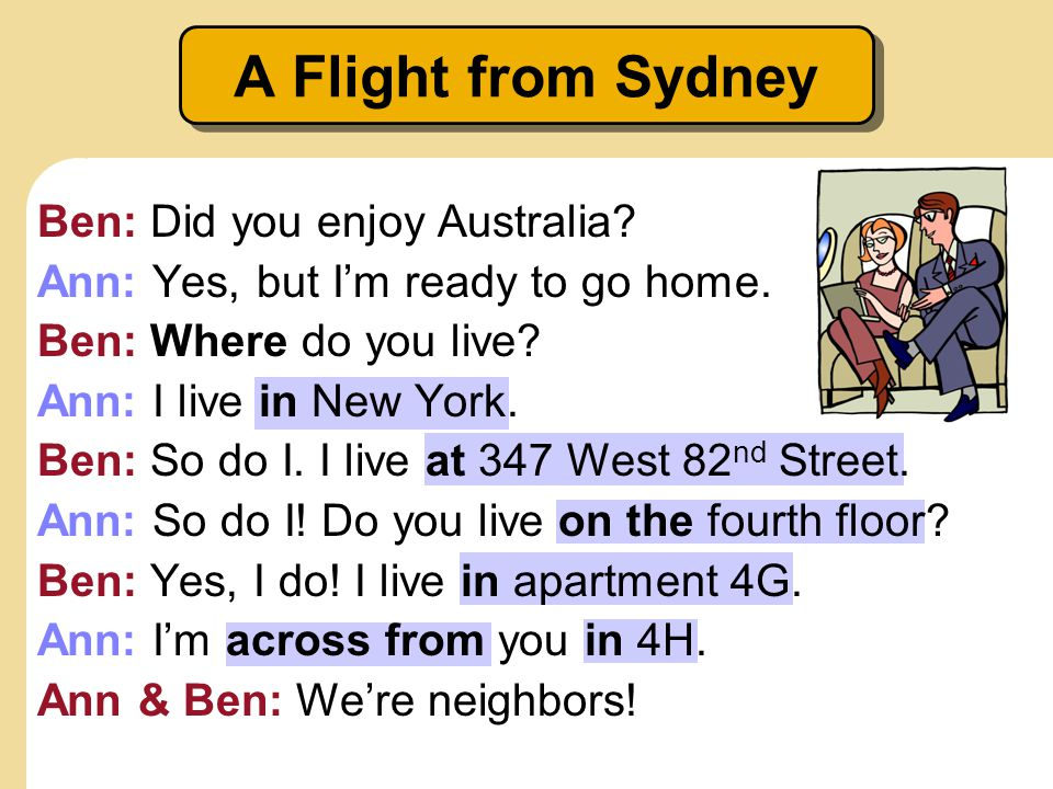 A Flight from Sydney Ben: Did you enjoy Australia? Ann: Yes, but Im ready to go home. Ben: Where do you live? Ann: I live in New York. Ben: So do I. I