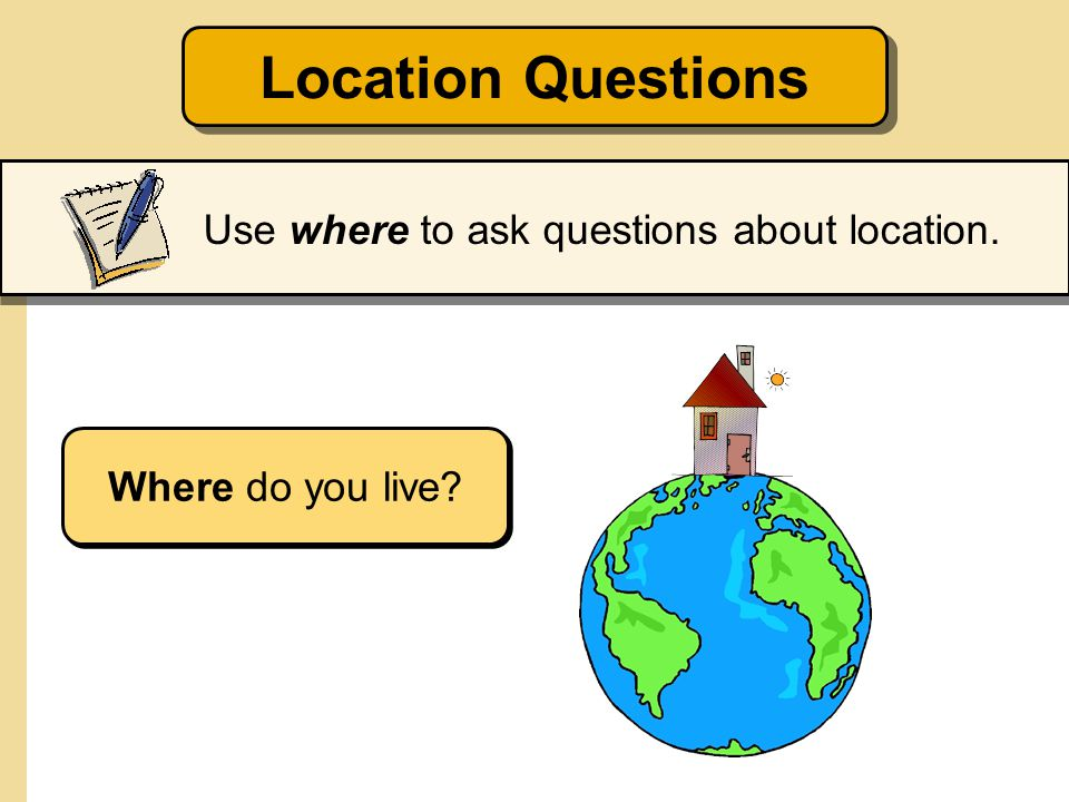 Location Questions Use where to ask questions about location. Where do you live?