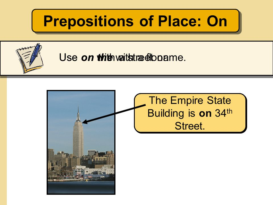 Use on with a street name. Prepositions of Place: On Use on the with a floor. The observation deck is on the 86th floor. The Empire State Building is