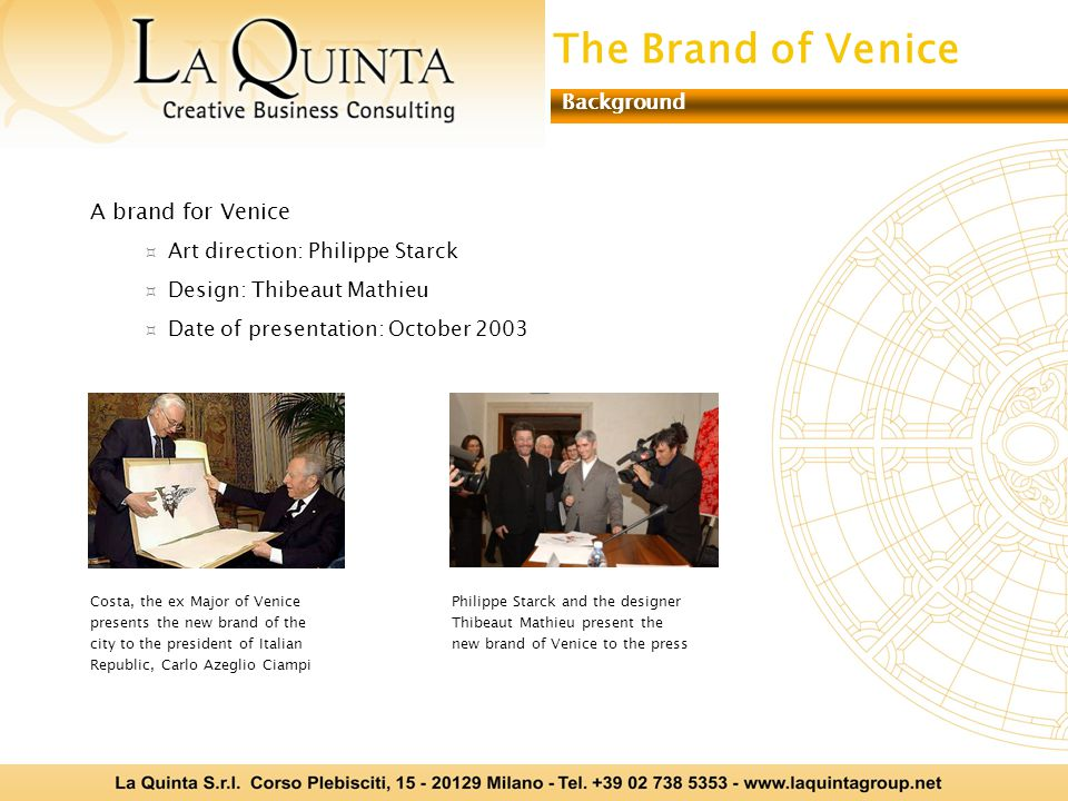 A brand for Venice Art direction: Philippe Starck Design: Thibeaut Mathieu Date of presentation: October 2003 Costa, the ex Major of Venice presents the new brand of the city to the president of Italian Republic, Carlo Azeglio Ciampi Philippe Starck and the designer Thibeaut Mathieu present the new brand of Venice to the press The Brand of Venice Background