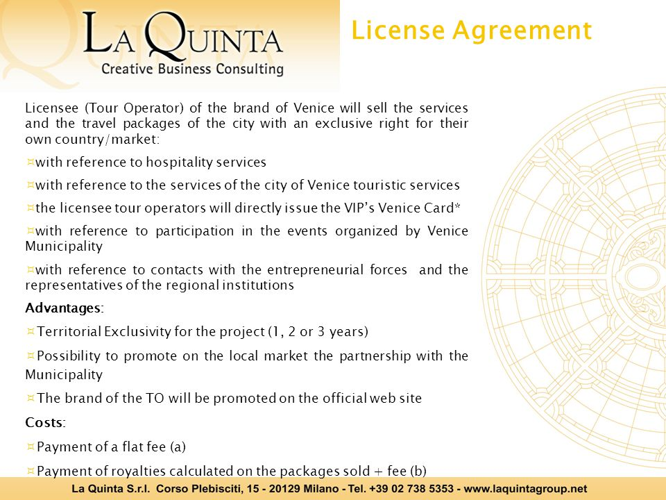 Licensee (Tour Operator) of the brand of Venice will sell the services and the travel packages of the city with an exclusive right for their own country/market: with reference to hospitality services with reference to the services of the city of Venice touristic services the licensee tour operators will directly issue the VIPs Venice Card* with reference to participation in the events organized by Venice Municipality with reference to contacts with the entrepreneurial forces and the representatives of the regional institutions Advantages: Territorial Exclusivity for the project (1, 2 or 3 years) Possibility to promote on the local market the partnership with the Municipality The brand of the TO will be promoted on the official web site Costs: Payment of a flat fee (a) Payment of royalties calculated on the packages sold + fee (b) License Agreement