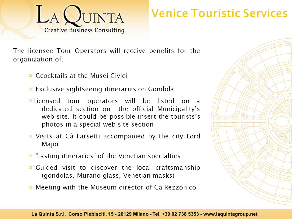 The licensee Tour Operators will receive benefits for the organization of: Ccocktails at the Musei Civici Exclusive sightseeing itineraries on Gondola Licensed tour operators will be listed on a dedicated section on the official Municipalitys web site.