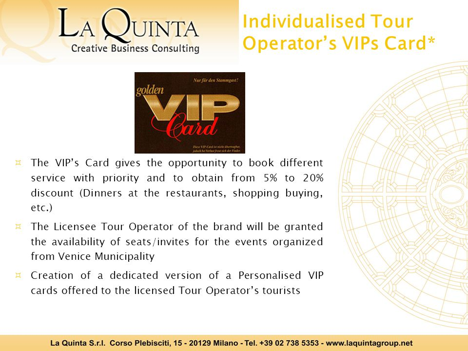 Individualised Tour Operators VIPs Card* The VIPs Card gives the opportunity to book different service with priority and to obtain from 5% to 20% discount (Dinners at the restaurants, shopping buying, etc.) The Licensee Tour Operator of the brand will be granted the availability of seats/invites for the events organized from Venice Municipality Creation of a dedicated version of a Personalised VIP cards offered to the licensed Tour Operators tourists