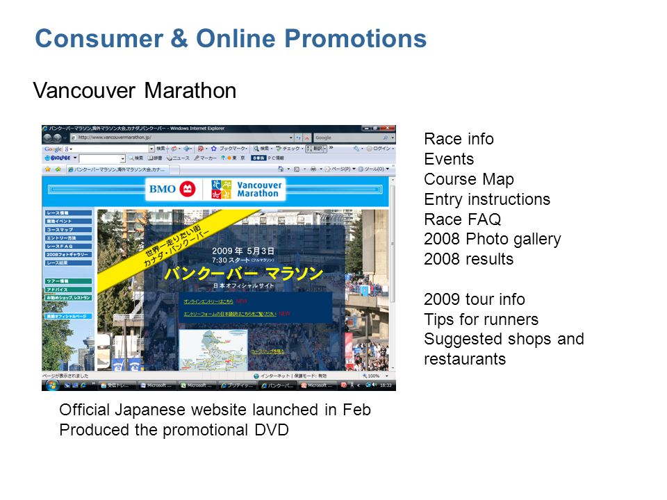 Consumer & Online Promotions Vancouver Marathon Official Japanese website launched in Feb Produced the promotional DVD Race info Events Course Map Entry instructions Race FAQ 2008 Photo gallery 2008 results 2009 tour info Tips for runners Suggested shops and restaurants