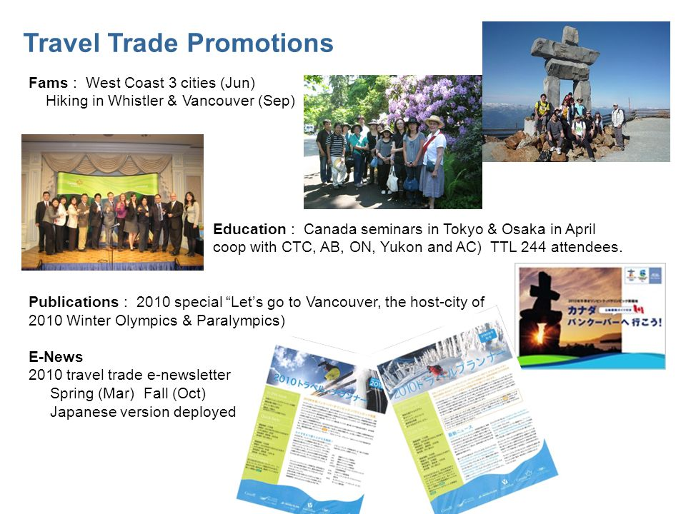 Travel Trade Promotions Fams : West Coast 3 cities (Jun) Hiking in Whistler & Vancouver (Sep) Education : Canada seminars in Tokyo & Osaka in April coop with CTC, AB, ON, Yukon and AC) TTL 244 attendees.