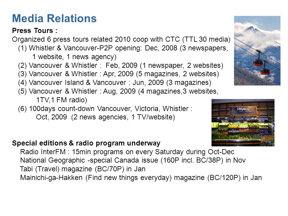 Media Relations Press Tours : Organized 6 press tours related 2010 coop with CTC (TTL 30 media) (1) Whistler & Vancouver-P2P opening: Dec, 2008 (3 newspapers, 1 website, 1 news agency) (2) Vancouver & Whistler : Feb, 2009 (1 newspaper, 2 websites) (3) Vancouver & Whistler : Apr, 2009 (5 magazines, 2 websites) (4) Vancouver Island & Vancouver : Jun, 2009 (3 magazines) (5) Vancouver & Whistler : Aug, 2009 (4 magazines,3 websites, 1TV,1 FM radio) (6) 100days count-down Vancouver, Victoria, Whistler : Oct, 2009 (2 news agencies, 1 TV/website) Special editions & radio program underway Radio InterFM : 15min programs on every Saturday during Oct-Dec National Geographic -special Canada issue (160P incl.