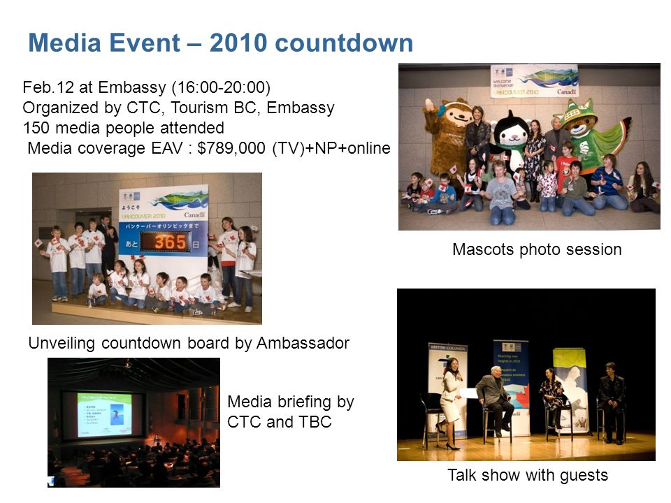 Media Event – 2010 countdown Feb.12 at Embassy (16:00-20:00) Organized by CTC, Tourism BC, Embassy 150 media people attended Media coverage EAV : $789,000 (TV)+NP+online Unveiling countdown board by Ambassador Media briefing by CTC and TBC Mascots photo session Talk show with guests