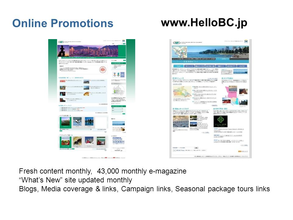 Online Promotions www.HelloBC.jp Fresh content monthly, 43,000 monthly e-magazine Whats New site updated monthly Blogs, Media coverage & links, Campaign links, Seasonal package tours links