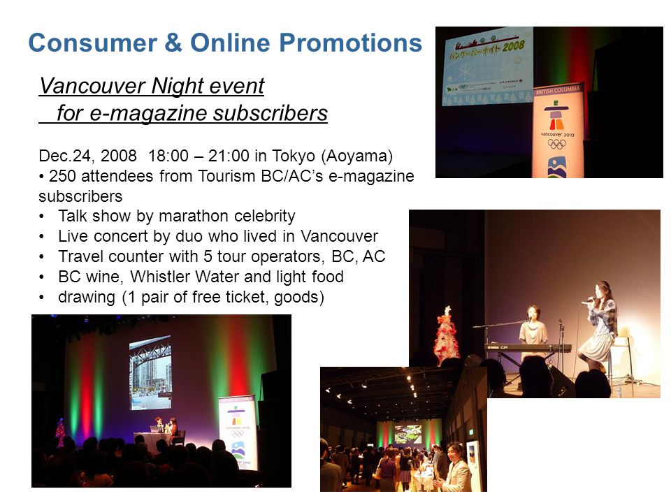 Consumer & Online Promotions Vancouver Night event for e-magazine subscribers Dec.24, 2008 18:00 – 21:00 in Tokyo (Aoyama) 250 attendees from Tourism BC/ACs e-magazine subscribers Talk show by marathon celebrity Live concert by duo who lived in Vancouver Travel counter with 5 tour operators, BC, AC BC wine, Whistler Water and light food drawing (1 pair of free ticket, goods)