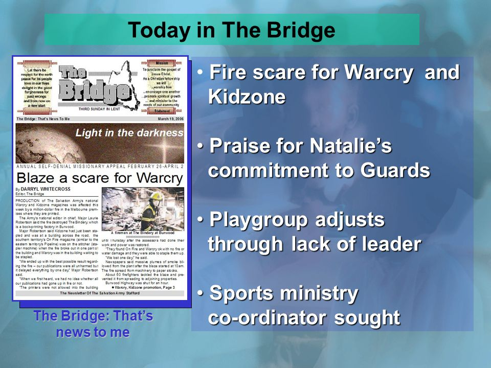 The Bridge: Thats news to me Fire scare for Warcry and Kidzone Praise for Natalies commitment to Guards Praise for Natalies commitment to Guards Playgroup adjusts through lack of leader Playgroup adjusts through lack of leader Sports ministry co-ordinator sought Sports ministry co-ordinator sought Today in The Bridge