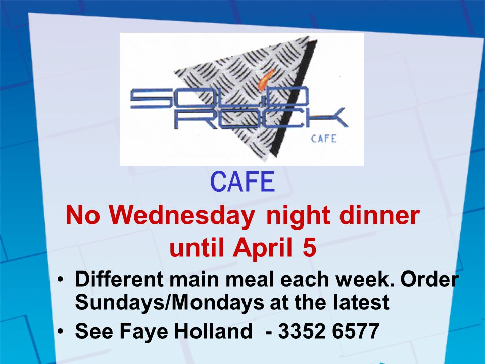 CAFE No Wednesday night dinner until April 5 Different main meal each week.