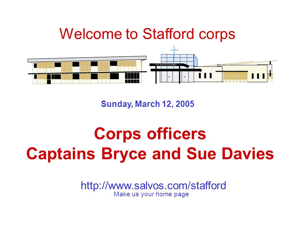 http://www.salvos.com/stafford Sunday, March 12, 2005 Corps officers Captains Bryce and Sue Davies Welcome to Stafford corps Make us your home page