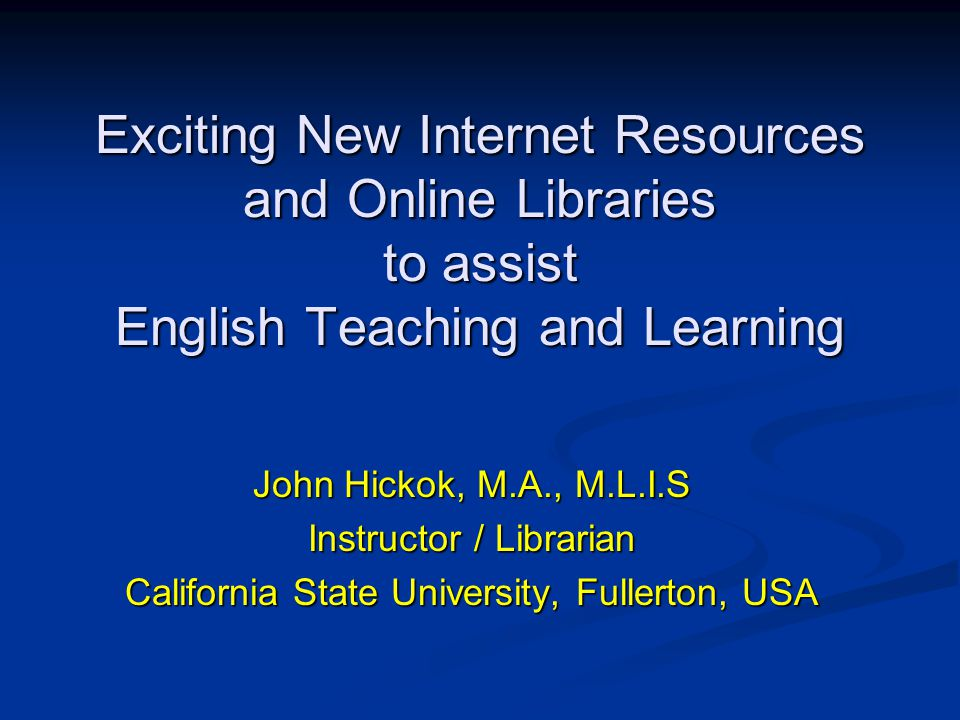 Exciting New Internet Resources and Online Libraries to assist English Teaching and Learning John Hickok, M.A., M.L.I.S Instructor / Librarian California State University, Fullerton, USA