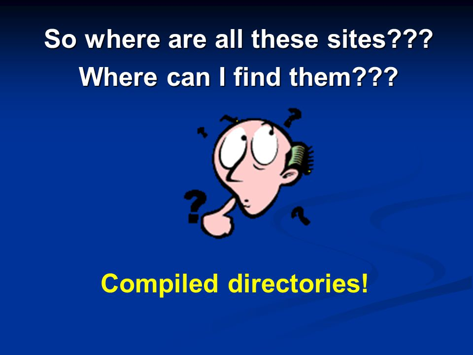 So where are all these sites Where can I find them Compiled directories!