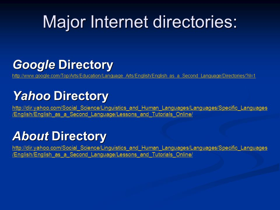 Major Internet directories: Google Directory http://www.google.com/Top/Arts/Education/Language_Arts/English/English_as_a_Second_Language/Directories/ il=1 Yahoo Directory http://dir.yahoo.com/Social_Science/Linguistics_and_Human_Languages/Languages/Specific_Languages /English/English_as_a_Second_Language/Lessons_and_Tutorials_Online/ About Directory http://dir.yahoo.com/Social_Science/Linguistics_and_Human_Languages/Languages/Specific_Languages /English/English_as_a_Second_Language/Lessons_and_Tutorials_Online/