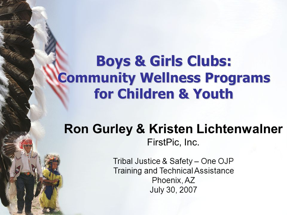 Boys & Girls Clubs: Community Wellness Programs for Children & Youth Ron Gurley & Kristen Lichtenwalner FirstPic, Inc. Tribal Justice & Safety – One O