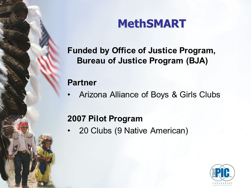 MethSMART Funded by Office of Justice Program, Bureau of Justice Program (BJA) Partner Arizona Alliance of Boys & Girls Clubs 2007 Pilot Program 20 Clubs (9 Native American)