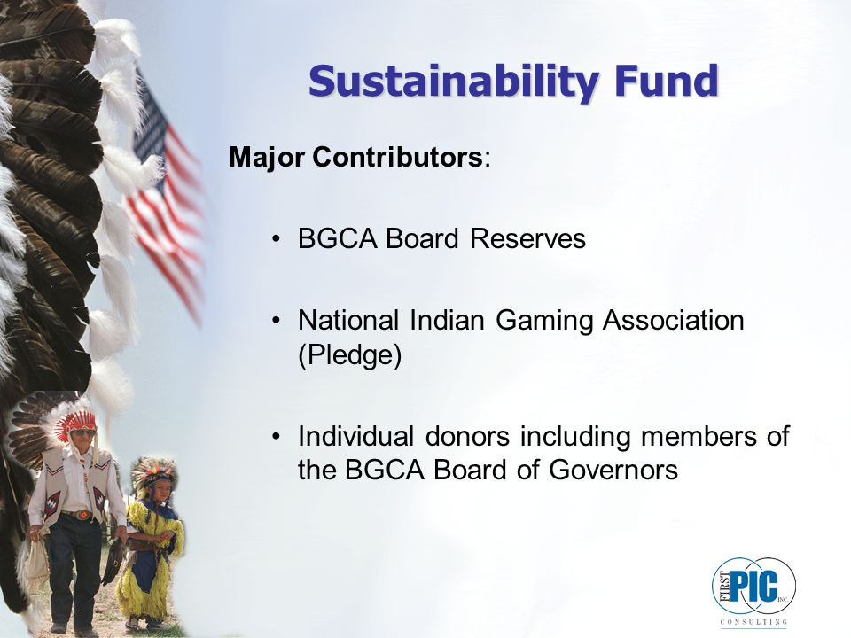 Sustainability Fund Major Contributors: BGCA Board Reserves National Indian Gaming Association (Pledge) Individual donors including members of the BGCA Board of Governors