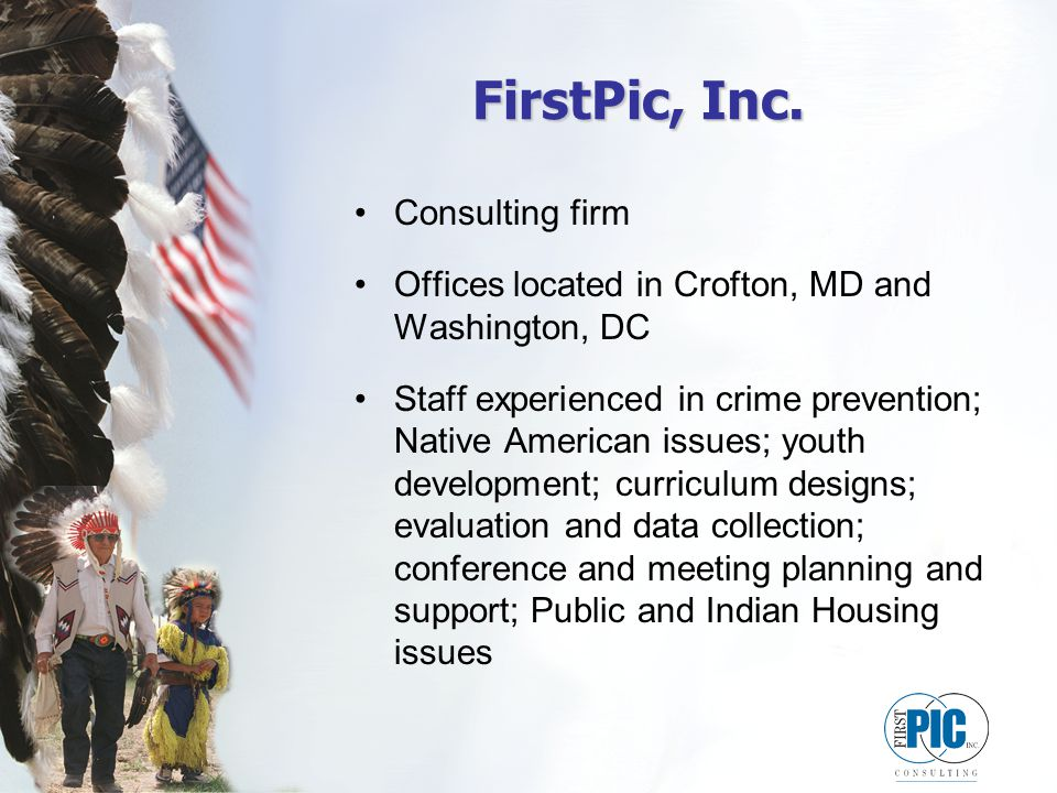 FirstPic, Inc. Consulting firm Offices located in Crofton, MD and Washington, DC Staff experienced in crime prevention; Native American issues; youth