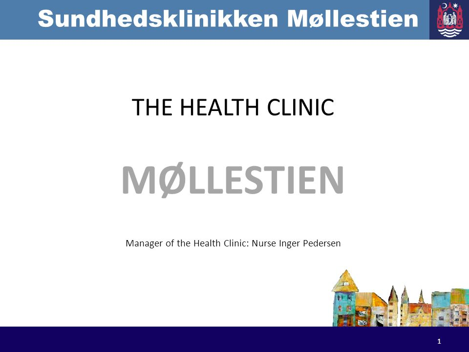 Sundhedsklinikken Møllestien THE HEALTH CLINIC MØLLESTIEN Manager of the Health Clinic: Nurse Inger Pedersen 1