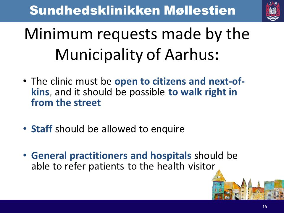 Sundhedsklinikken Møllestien Minimum requests made by the Municipality of Aarhus: The clinic must be open to citizens and next-of- kins, and it should be possible to walk right in from the street Staff should be allowed to enquire General practitioners and hospitals should be able to refer patients to the health visitor 15