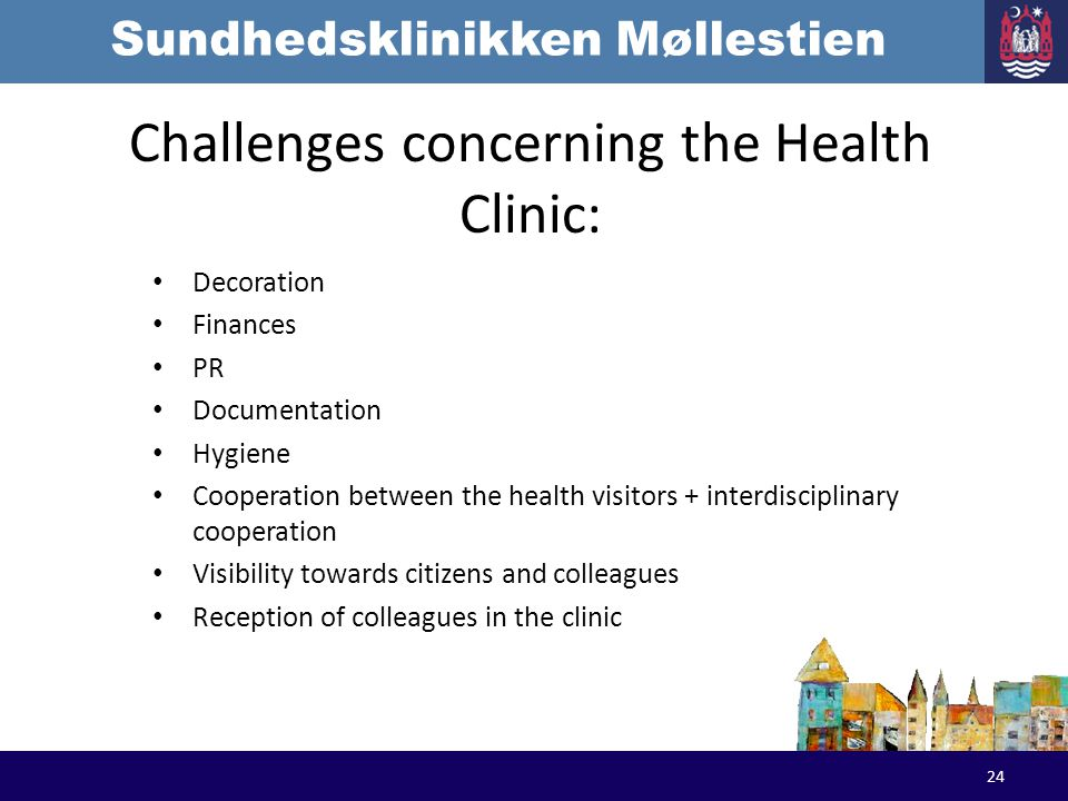 Sundhedsklinikken Møllestien Challenges concerning the Health Clinic: Decoration Finances PR Documentation Hygiene Cooperation between the health visitors + interdisciplinary cooperation Visibility towards citizens and colleagues Reception of colleagues in the clinic 24