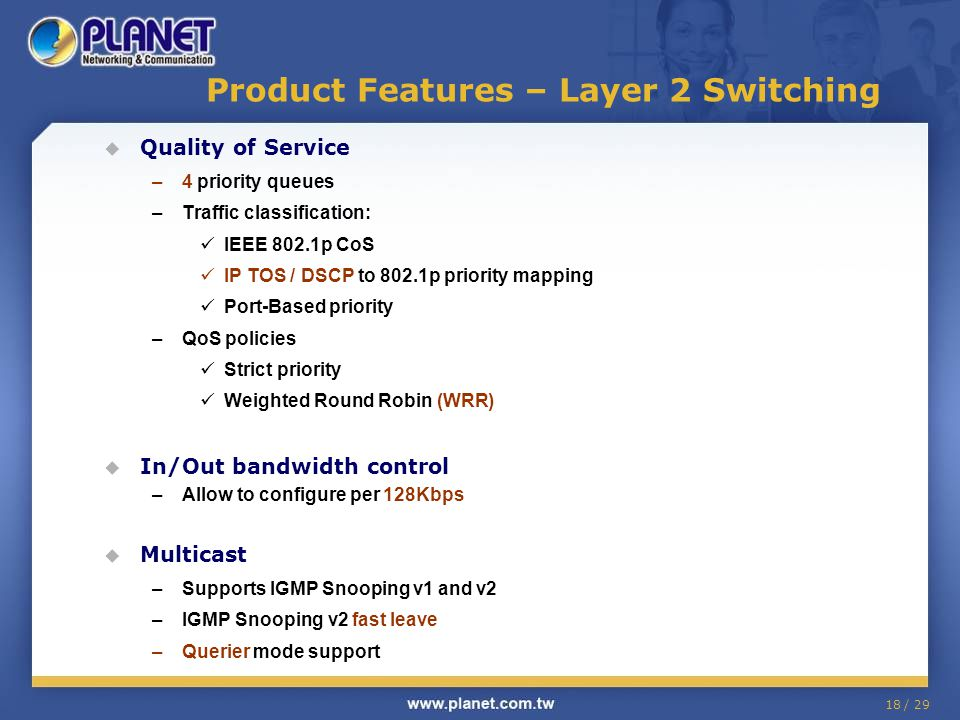 18 / 29 Product Features – Layer 2 Switching Quality of Service –4 priority queues –Traffic classification: IEEE 802.1p CoS IP TOS / DSCP to 802.1p pr