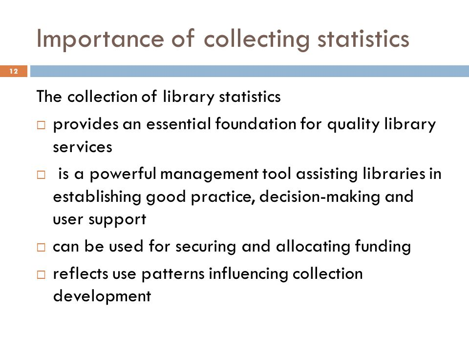 Importance of collecting statistics The collection of library statistics provides an essential foundation for quality library services is a powerful management tool assisting libraries in establishing good practice, decision-making and user support can be used for securing and allocating funding reflects use patterns influencing collection development 12