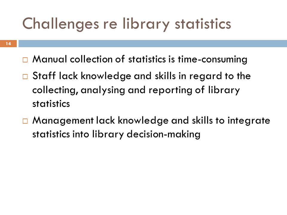 Challenges re library statistics Manual collection of statistics is time-consuming Staff lack knowledge and skills in regard to the collecting, analysing and reporting of library statistics Management lack knowledge and skills to integrate statistics into library decision-making 14
