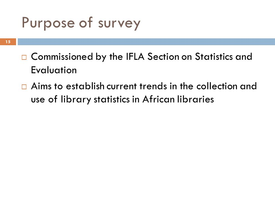 Purpose of survey Commissioned by the IFLA Section on Statistics and Evaluation Aims to establish current trends in the collection and use of library statistics in African libraries 15