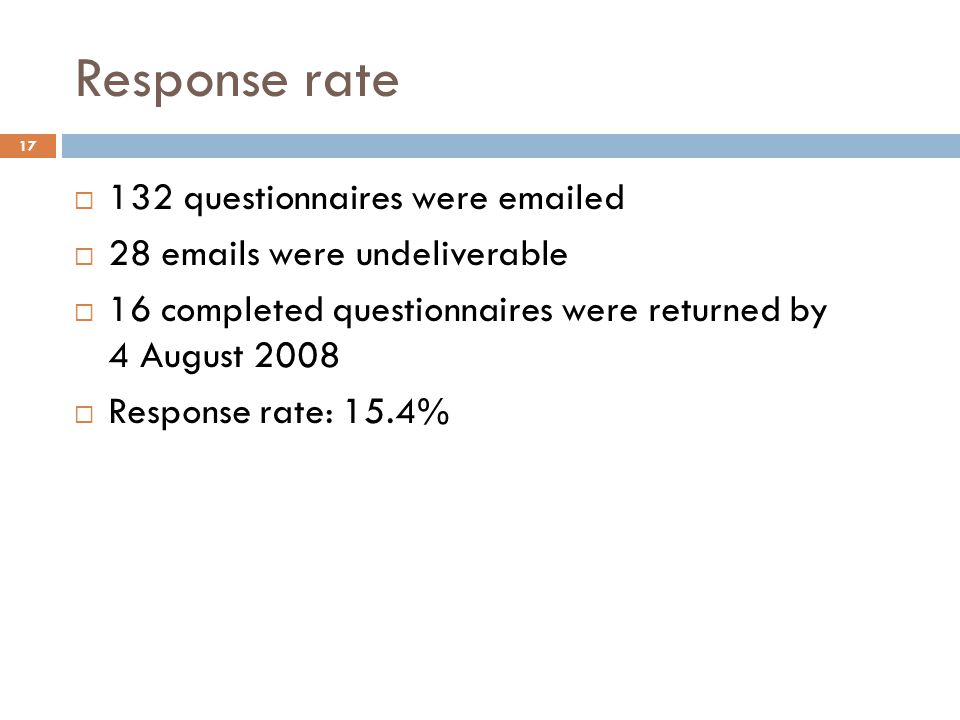 Response rate 132 questionnaires were emailed 28 emails were undeliverable 16 completed questionnaires were returned by 4 August 2008 Response rate: 15.4% 17