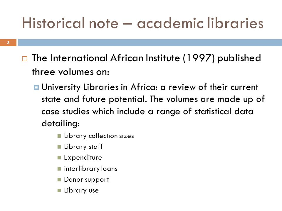 Historical note – academic libraries The International African Institute (1997) published three volumes on: University Libraries in Africa: a review of their current state and future potential.