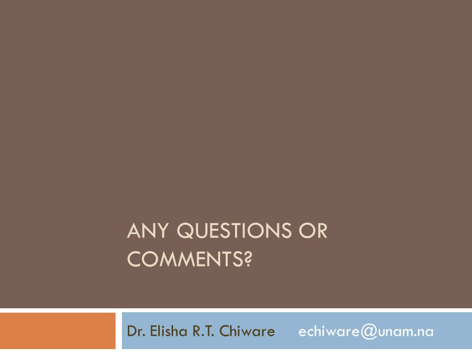 ANY QUESTIONS OR COMMENTS? Dr. Elisha R.T. Chiware echiware@unam.na
