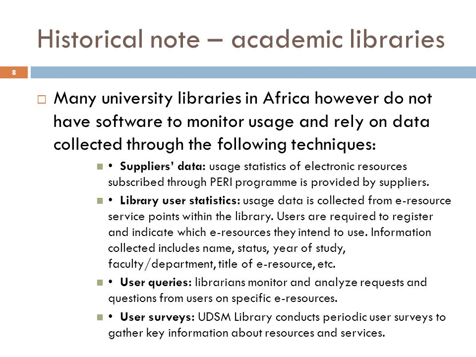 Historical note – academic libraries Many university libraries in Africa however do not have software to monitor usage and rely on data collected through the following techniques: Suppliers data: usage statistics of electronic resources subscribed through PERI programme is provided by suppliers.