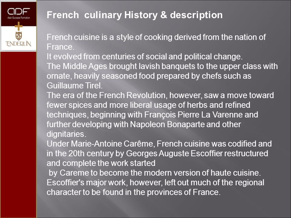 French culinary History & description French cuisine is a style of cooking derived from the nation of France.