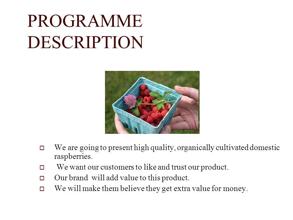 PROGRAMME DESCRIPTION We are going to present high quality, organically cultivated domestic raspberries. We want our customers to like and trust our p